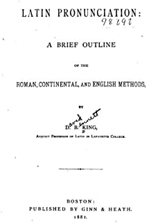 Latin Pronunciation, a Brief Outline of the Roman, Continental and English Methods
