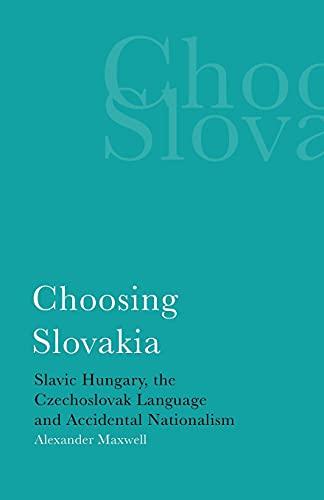 Choosing Slovakia: Slavic Hungary, the Czechoslovak Language and Accidental Nationalism (International Library of Political Studies)