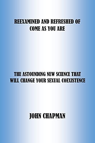 REEXAMINED AND REFRESHED OF COME AS YOU ARE: THE ASTOUNDING NEW SCIENCE THAT WILL CHANGE YOUR SEXUAL COEXISTENCE