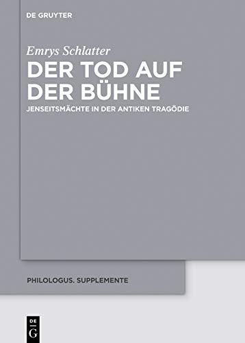 Der Tod auf der Bühne: JenseitsmächteinderantikenTragödie (Philologus. Supplemente / Philologus. Supplementary Volumes 12) (German Edition)