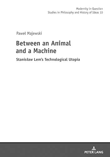 Between an Animal and a Machine: Stanisław Lem's Technological Utopia (Modernity in Question: Studies in Philosophy and History of Ideas, Band 10)