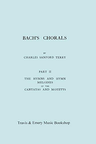 Bach's Chorals. Part 2 - The Hymns and Hymn Melodies of the Cantatas and Motetts. [Facsimile of 1917 Edition, Part II].