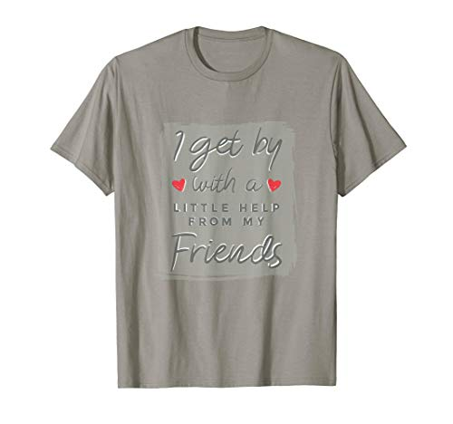 I Get By With A Little Help From My Friends Buddies Shirt