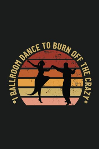 I ballroom dance to burn off the crazy: dance lover daily diary,notebook, lined journal with dancing cover