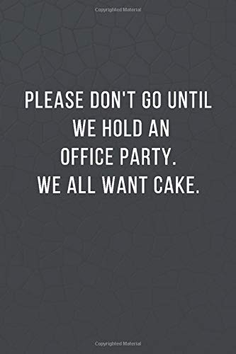 Please don't go until we hold an office party. We all want cake.: Blank...