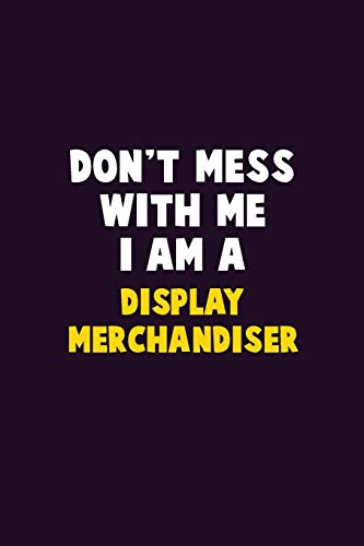 Don't Mess With Me, I Am A Display Merchandiser: 6X9 Career Pride 120 pages Writing Notebooks