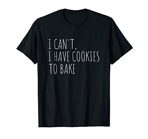 I Can't I Have Cookies To Bake Funny Baker T-Shirt