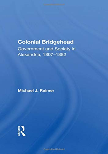 Colonial Bridgehead: Government And Society In Alexandria, 1807-1882
