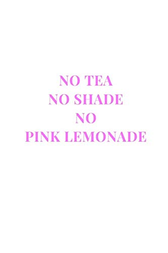 No Tea No Shade No Pink Lemonade: White and Pink Gag Gift Funny Sarcasm Lined Notebook Journal (Shade Notebooks)