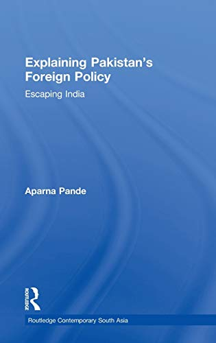 Explaining Pakistan's Foreign Policy: Escaping India (Routledge Contemporary South Asia Series)