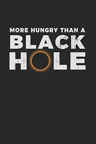 More Hungry Than a Black Hole: Notebook A5 for real Science Geeks or Nerds and Scientists addicted to Universe and Galaxy I A5 (6x9 inch.) I Gift I 120 pages I College Ruled