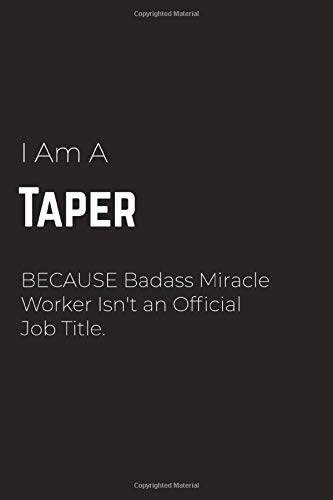 I Am A Taper Because Badass Miracle Worker Isn't an Official Job Title: Taper Notebook for Men and Women (Journal Gift for your Coworker or Boss) - ... Journal to Write in 120 Sheets (Large, 6 x 9)