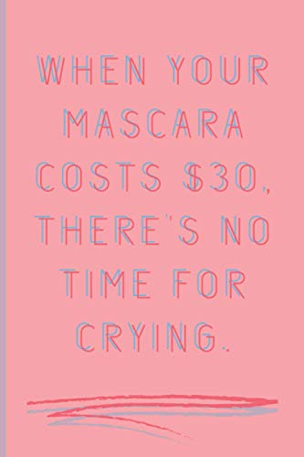 When Your Mascara Costs 30 Dollars, There's No Time For Cryinh: Blank Lined Cute Pink Notebook, Journal, Diary Funny Gift For Snarky Sarcastic Wife, Girlfriend, Boss, Colleague, Her