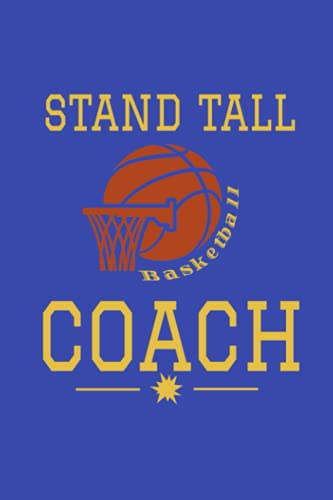 NOTEBOOK: STAND TALL COACH - BASKETBALL: Coaching Professional's Journal, Composition, Diary. Celebrate – Recognize, The Coach in Your Life, Use in ... Court/Sideline/Field, 6 x 9,120 Lined Pages.