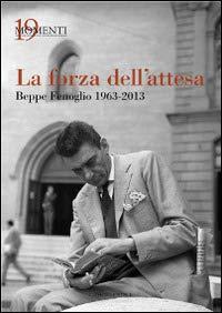 La forza dell'attesa. Beppe Fenoglio 1963-2013