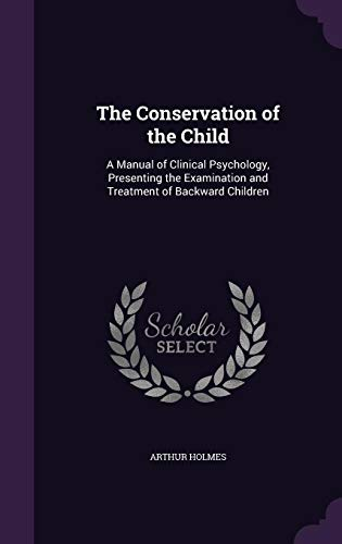The Conservation of the Child: A Manual of Clinical Psychology, Presenting the Examination and Treatment of Backward Children