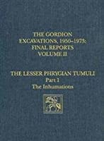 The Gordion Excavations, 1950-1973, Final Reports, Volume II: The Lesser Phrygian Tumuli, Part 1: The Inhumations (University Museum Monograph)