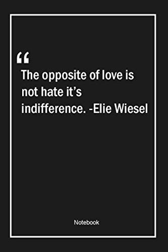 The opposite of love is not hate, it's indifference. -Elie Wiesel: Lined Gift Notebook With Unique Touch | Journal | Lined Premium 120 Pages |love Quotes|