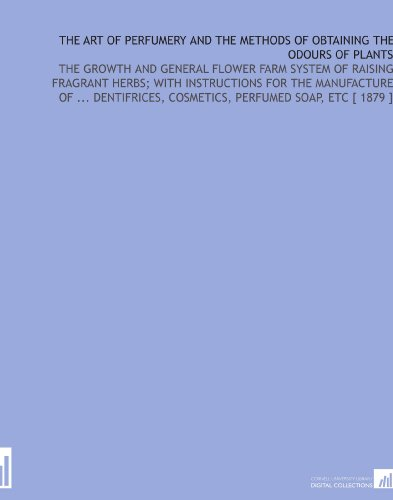 The Art of Perfumery and the Methods of Obtaining the Odours of Plants: The Growth and General Flower Farm System of Raising Fragrant Herbs; With ... Cosmetics, Perfumed Soap, Etc...