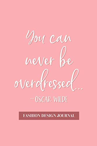 You can Never be Overdressed - Oscar Wilde: Fashion Design Journal - Design, Plan, and Sketch Out Your Fashion Ideas - Front and Back Woman's Figure ... Sketchbook and Workbook - Pink Cover Design