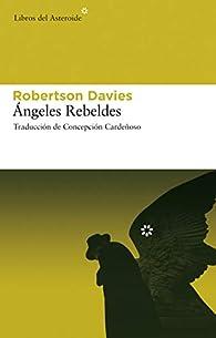 Ángeles rebeldes par Robertson Davies