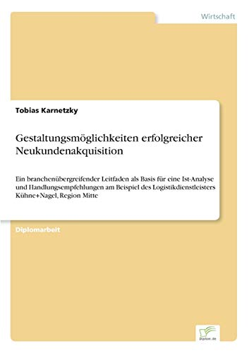 Gestaltungsmöglichkeiten erfolgreicher Neukundenakquisition: Ein branchenübergreifender Leitfaden als Basis für eine Ist-Analyse und ... Kühne+Nagel, Region Mitte