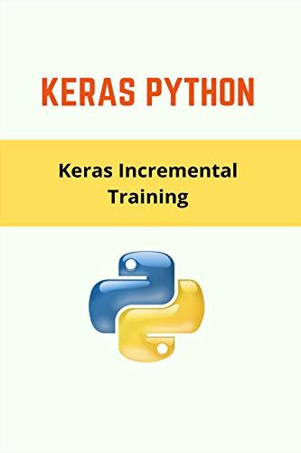 Keras Python: Keras Incremental Training: Learning Rate Keras (English Edition)