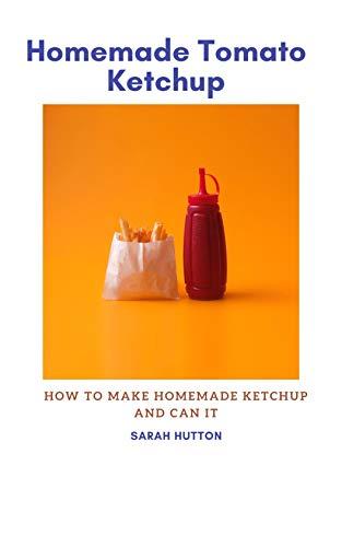 Homemade Tomato Ketchup : How to Make Homemade Ketchup and Can It (English Edition)