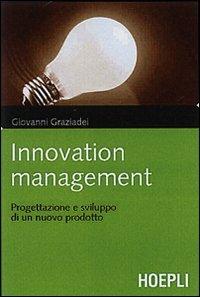 Innovation management. Logiche, strumenti e soluzioni per gestire con successo il processo di innovazione e sviluppo del prodotto