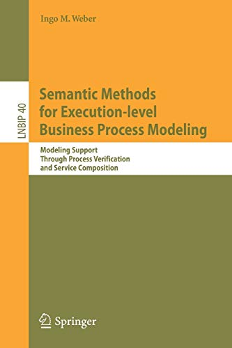 Semantic Methods for Execution-level Business Process Modeling: Modeling Support Through Process Verification and Service Composition (Lecture Notes ... Information Processing (40), Band 40)