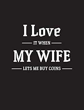 I Love It when My Wife Lets Me Buy Coins  Coin Collection Inventory Log Book Great For Collectors Coin Log Book for Cataloging Collections Large Print   Record And Organize Supplies   8.5x11 inches