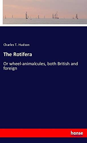 The Rotifera: Or wheel-animalcules, both British and foreign