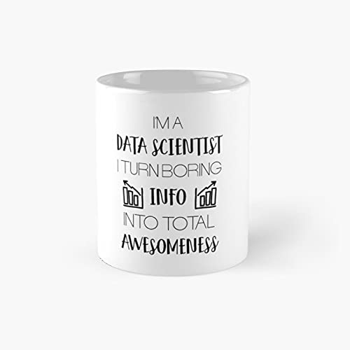 Iâ€m A Data Scientist I Turn Boring Info Into Total Awesomeness Classic Mug - 11 Ounce For Coffee, Tea, Chocolate Or Latte.