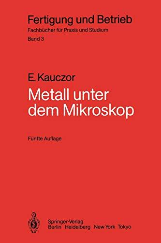 Metall unter dem Mikroskop: Einführung in die Metallographische Gefügelehre (Fertigung und Betrieb (3), Band 3)