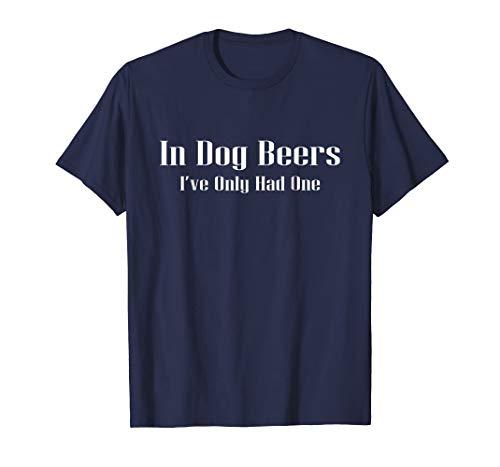 In Dog Beers I've O.nly Had One B.eer T-Shirt for Men and Women