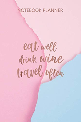 Notebook Planner Eat Well Drink Wine Travel Often Epicurean: Goal, To Do List, Homework, 114 Pages, Pretty, Mom, Daily Journal, 6x9 inch