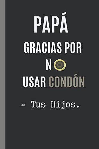 """GRACIAS PAPA POR NO USAR CONDON. - TUS HIJOS: CUADERNO 6"""" X 9"""".120 Pgs. DIA DEL PADRE, CUADERNO DE NOTAS, RECETAS, APUNTES O AGENDA. REGALO."""