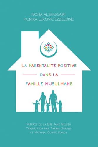La Parentalité positive dans la famille musulmane: (Positive Parenting in the Muslim Home)