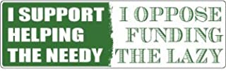 Bumper Planet - Bumper Sticker - I Support Helping The Needy, I Oppose Funding The Lazy - 3 x 10 inch - Vinyl Decal Professionally Made in USA