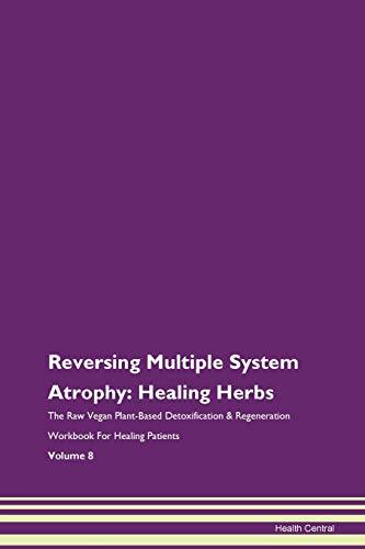 Reversing Multiple System Atrophy: Healing Herbs The Raw Vegan Plant-Based Detoxification & Regeneration Workbook for Healing Patients. Volume 8
