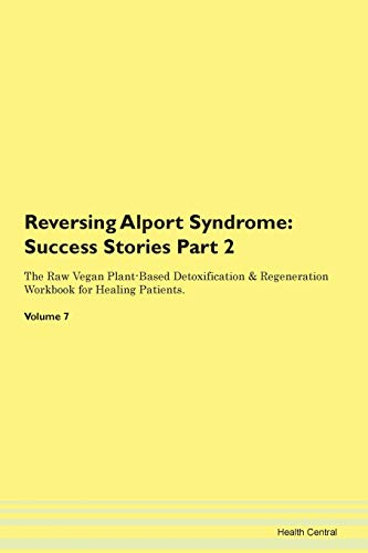 Reversing Alport Syndrome: Testimonials for Hope. From Patients with Different Diseases Part 2 The Raw Vegan Plant-Based Detoxification & Regeneration Workbook for Healing Patients. Volume 7