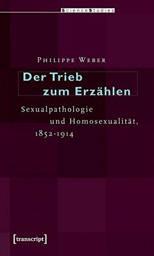 Der Trieb zum Erzählen: Sexualpathologie und Homosexualität, 1852-1914 (Science Studies)