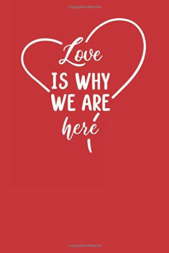 Love Is Why We Are Here Notebook Journal 6x9 120 Pages: lovely Lined Paper Notebook, Personal Use, School, Home, College, Love Heart gifts for Men, ... wife, Husband. (Love you Journals, Band 40)