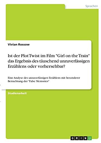 """Ist der Plot Twist im Film """"Girl on the Train"""" das Ergebnis des täuschend unzuverlässigen Erzählens oder vorhersehbar?: Eine Analyse des ... besonderer Betrachtung der """"False Memories"""""""