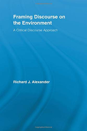 Framing Discourse on the Environment: A Critical Discourse Approach (Routledge Critical Studies in Discourse)