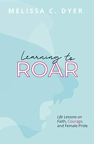 Learning to Roar: Life lessons on faith, courage, and female pride (English Edition)