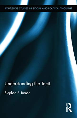 Understanding the Tacit (Routledge Studies in Social and Political Thought, Band 81)