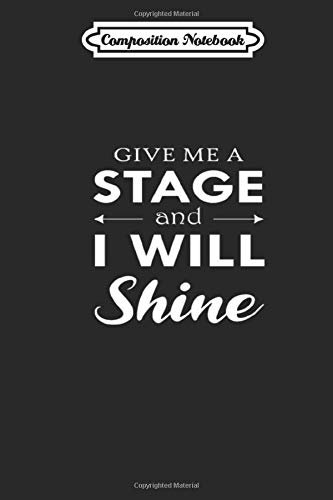 Composition Notebook: Give Me Stage And I Will Shine Dancing Dance Journal/Notebook Blank Lined Ruled 6x9 110 Pages