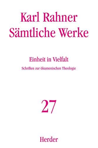 Sämtliche Werke.: Einheit in Vielfalt: Schriften zur ökumenischen Theologie (Karl Rahner Sämtliche Werke)