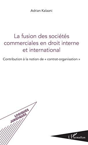 Fusion des sociétés commerciales en droit interne et international (La): Contribution à la notion de contrat-organisation